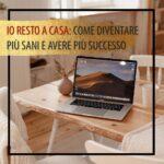 IO RESTO A CASA: COME DIVENTARE PIÙ SANI E AVERE PIÙ SUCCESSO