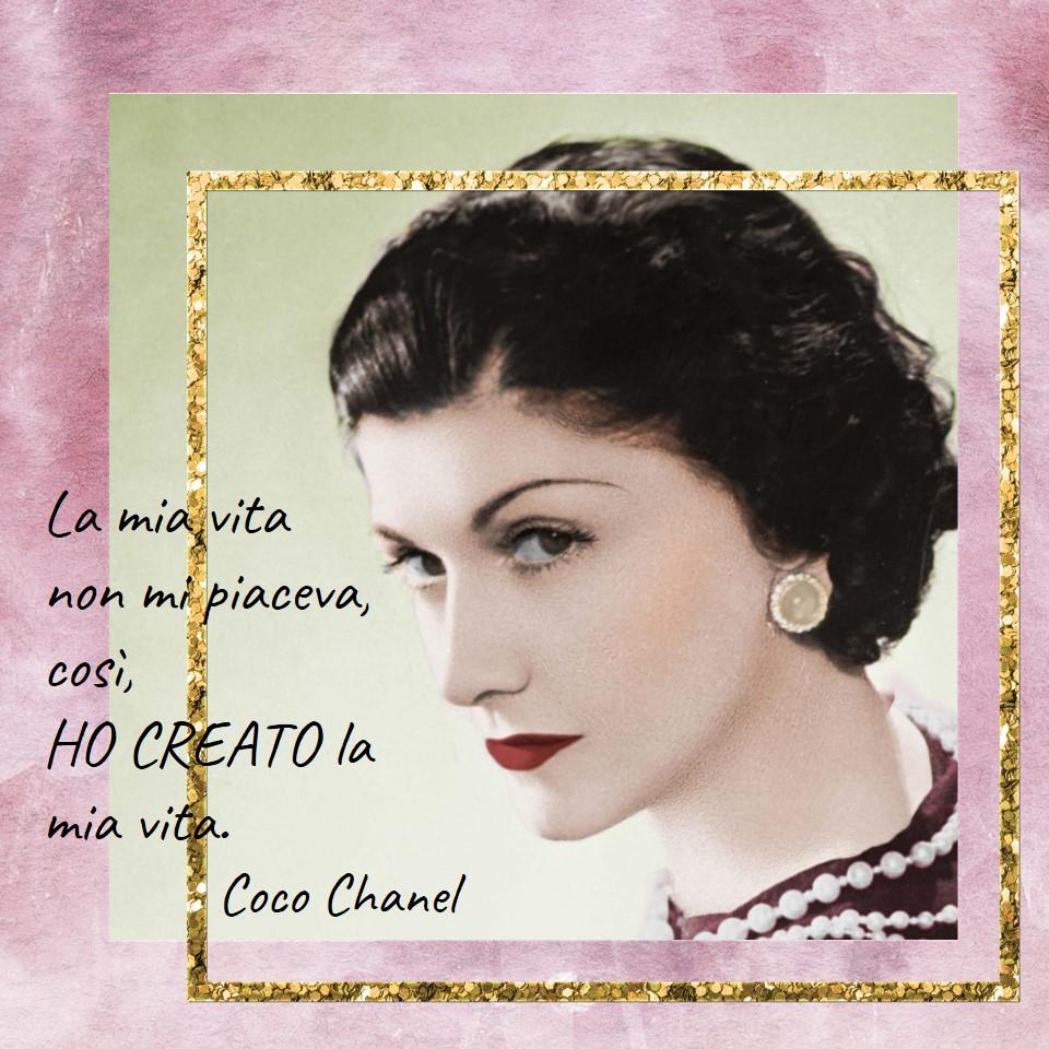 La mia vita non mi piaceva, così, HO CREATO la mia vita. Coco Chanel