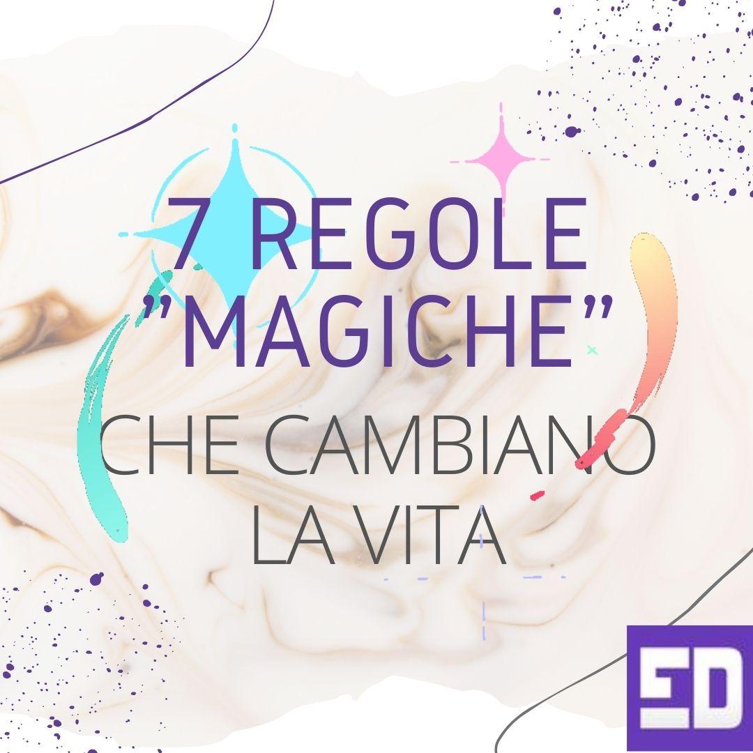 7 regole _magiche_ che cambiano la vita